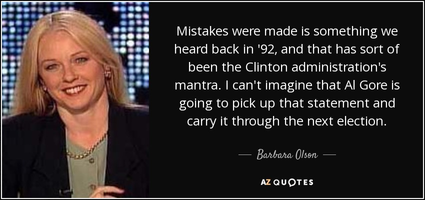 Mistakes were made is something we heard back in '92, and that has sort of been the Clinton administration's mantra. I can't imagine that Al Gore is going to pick up that statement and carry it through the next election. - Barbara Olson