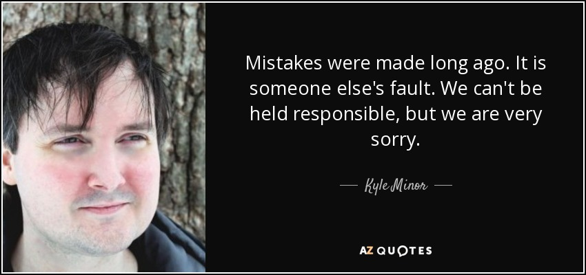 Mistakes were made long ago. It is someone else's fault. We can't be held responsible, but we are very sorry. - Kyle Minor