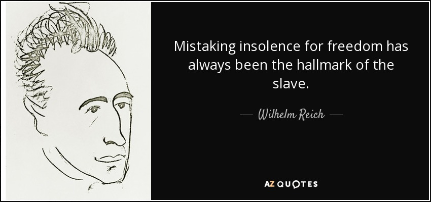 Mistaking insolence for freedom has always been the hallmark of the slave. - Wilhelm Reich