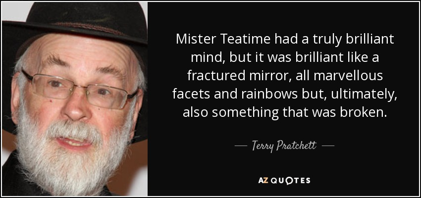 Mister Teatime had a truly brilliant mind, but it was brilliant like a fractured mirror, all marvellous facets and rainbows but, ultimately, also something that was broken. - Terry Pratchett