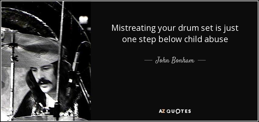 Mistreating your drum set is just one step below child abuse - John Bonham