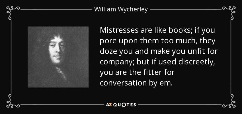 Mistresses are like books; if you pore upon them too much, they doze you and make you unfit for company; but if used discreetly, you are the fitter for conversation by em. - William Wycherley