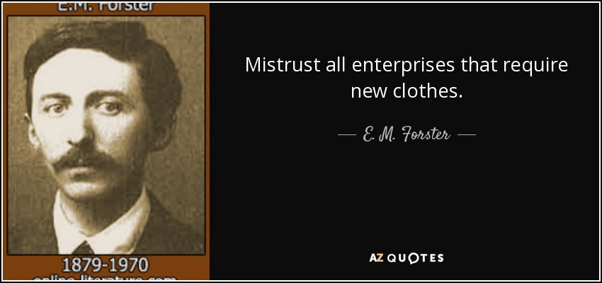 Mistrust all enterprises that require new clothes. - E. M. Forster