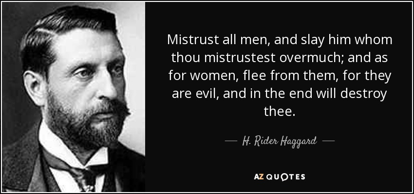 Mistrust all men, and slay him whom thou mistrustest overmuch; and as for women, flee from them, for they are evil, and in the end will destroy thee. - H. Rider Haggard