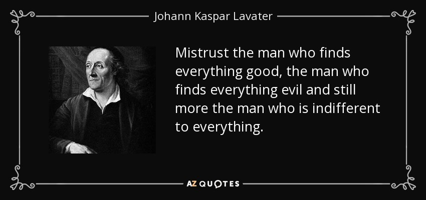 Mistrust the man who finds everything good, the man who finds everything evil and still more the man who is indifferent to everything. - Johann Kaspar Lavater