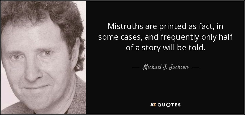 Mistruths are printed as fact, in some cases, and frequently only half of a story will be told. - Michael J. Jackson