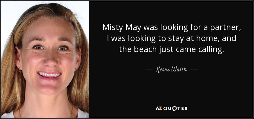 Misty May was looking for a partner, I was looking to stay at home, and the beach just came calling. - Kerri Walsh
