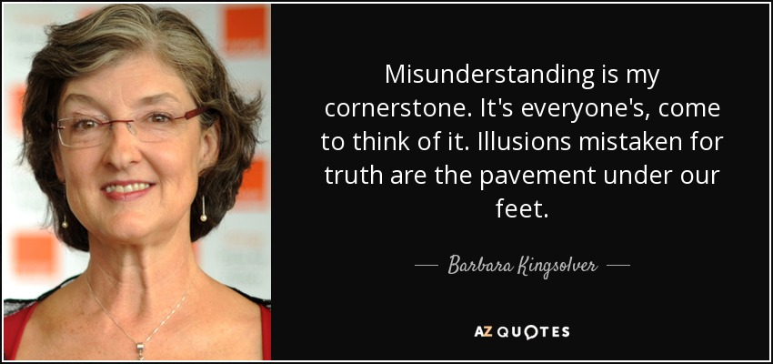 Misunderstanding is my cornerstone. It's everyone's, come to think of it. Illusions mistaken for truth are the pavement under our feet. - Barbara Kingsolver