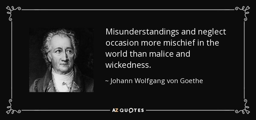 Misunderstandings and neglect occasion more mischief in the world than malice and wickedness. - Johann Wolfgang von Goethe