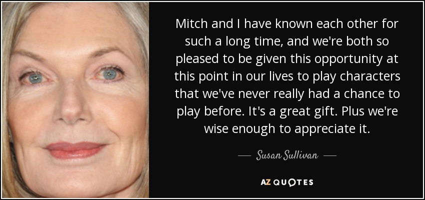 Mitch and I have known each other for such a long time, and we're both so pleased to be given this opportunity at this point in our lives to play characters that we've never really had a chance to play before. It's a great gift. Plus we're wise enough to appreciate it. - Susan Sullivan