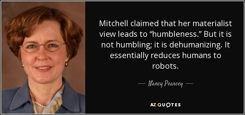 """Mitchell claimed that her materialist view leads to """"humbleness."""" But it is not humbling; it is dehumanizing. It essentially reduces humans to robots. - Nancy Pearcey"""