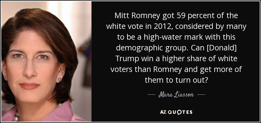 Mitt Romney got 59 percent of the white vote in 2012, considered by many to be a high-water mark with this demographic group. Can [Donald] Trump win a higher share of white voters than Romney and get more of them to turn out? - Mara Liasson