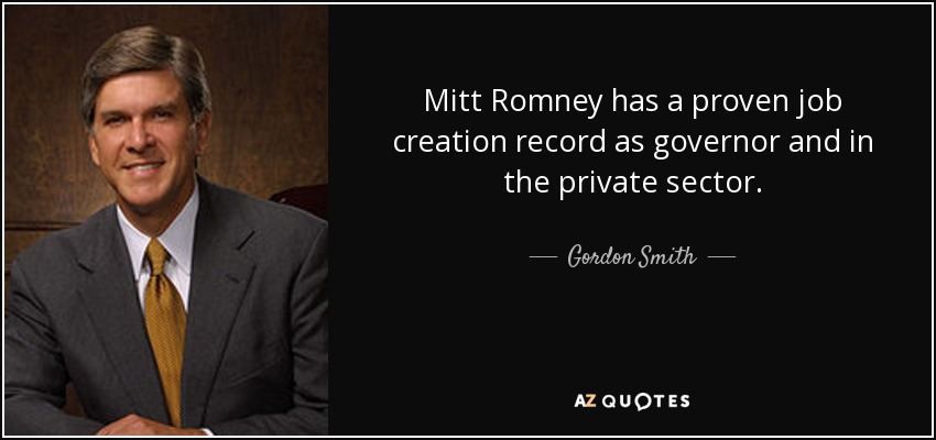 Mitt Romney has a proven job creation record as governor and in the private sector. - Gordon Smith