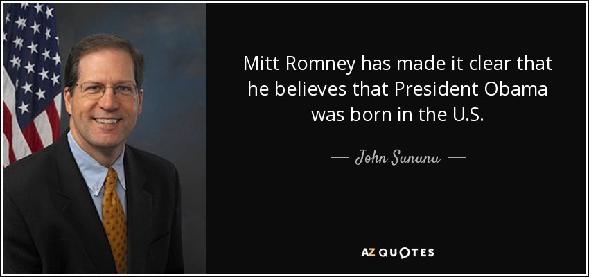 Mitt Romney has made it clear that he believes that President Obama was born in the U.S. - John Sununu
