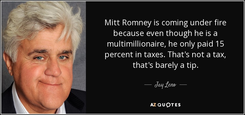 Mitt Romney is coming under fire because even though he is a multimillionaire, he only paid 15 percent in taxes. That's not a tax, that's barely a tip. - Jay Leno