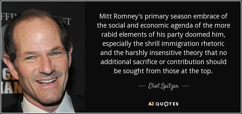 Mitt Romney's primary season embrace of the social and economic agenda of the more rabid elements of his party doomed him, especially the shrill immigration rhetoric and the harshly insensitive theory that no additional sacrifice or contribution should be sought from those at the top. - Eliot Spitzer
