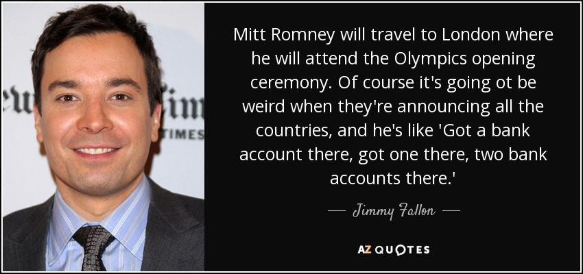 Mitt Romney will travel to London where he will attend the Olympics opening ceremony. Of course it's going ot be weird when they're announcing all the countries, and he's like 'Got a bank account there, got one there, two bank accounts there.' - Jimmy Fallon