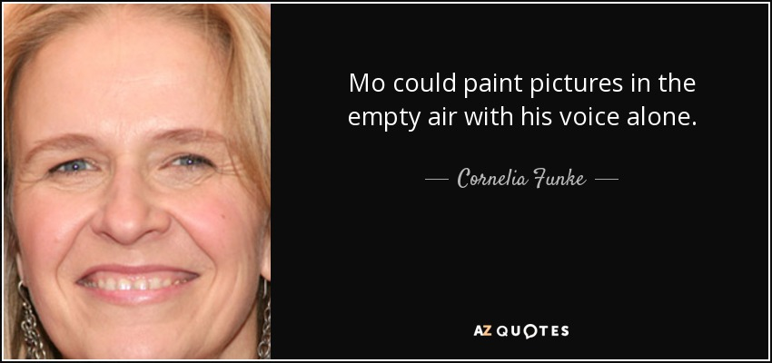 Mo could paint pictures in the empty air with his voice alone. - Cornelia Funke