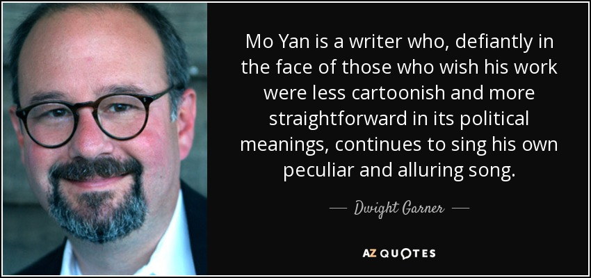 Mo Yan is a writer who, defiantly in the face of those who wish his work were less cartoonish and more straightforward in its political meanings, continues to sing his own peculiar and alluring song. - Dwight Garner