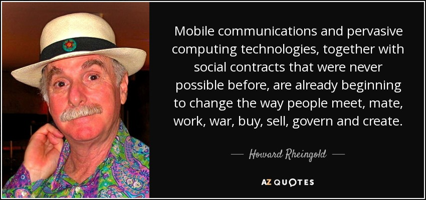 Mobile communications and pervasive computing technologies, together with social contracts that were never possible before, are already beginning to change the way people meet, mate, work, war, buy, sell, govern and create. - Howard Rheingold
