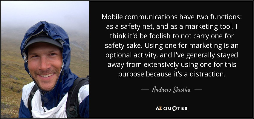Mobile communications have two functions: as a safety net, and as a marketing tool. I think it'd be foolish to not carry one for safety sake. Using one for marketing is an optional activity, and I've generally stayed away from extensively using one for this purpose because it's a distraction. - Andrew Skurka