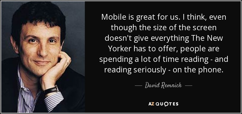 Mobile is great for us. I think, even though the size of the screen doesn't give everything The New Yorker has to offer, people are spending a lot of time reading - and reading seriously - on the phone. - David Remnick