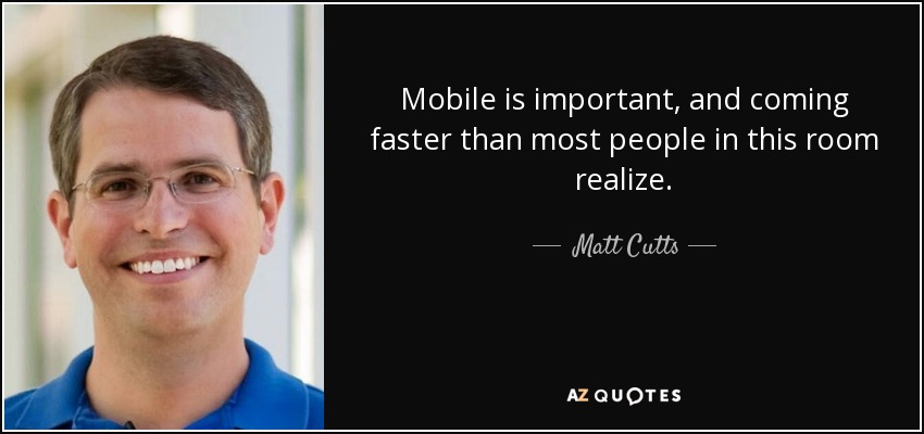 Mobile is important, and coming faster than most people in this room realize. - Matt Cutts