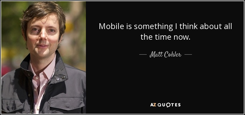 Mobile is something I think about all the time now. - Matt Cohler