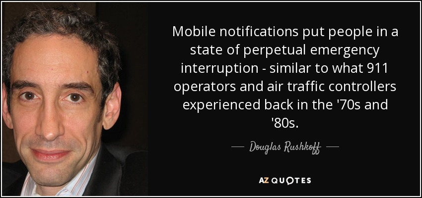 Mobile notifications put people in a state of perpetual emergency interruption - similar to what 911 operators and air traffic controllers experienced back in the '70s and '80s. - Douglas Rushkoff