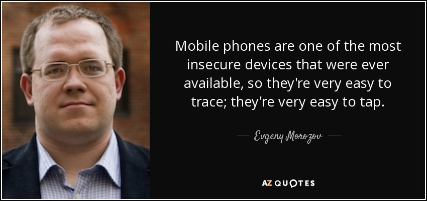 Mobile phones are one of the most insecure devices that were ever available, so they're very easy to trace; they're very easy to tap. - Evgeny Morozov