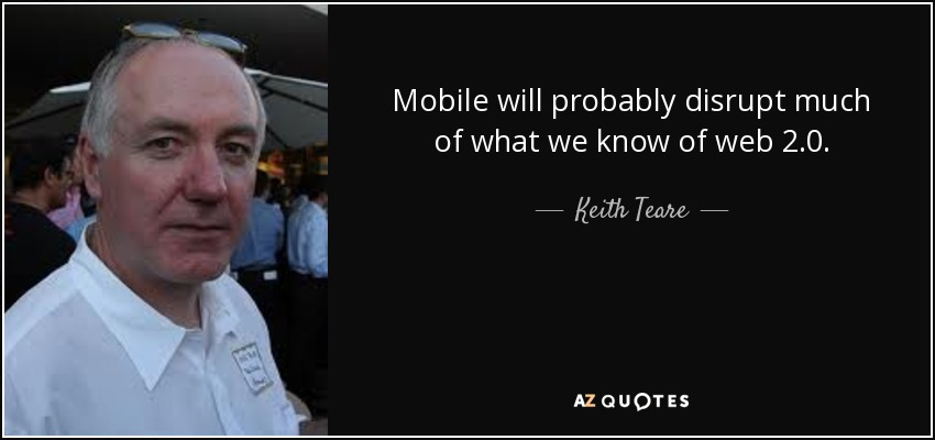 Mobile will probably disrupt much of what we know of web 2.0. - Keith Teare