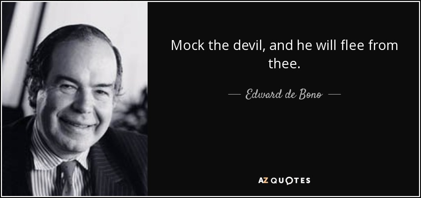 Mock the devil, and he will flee from thee. - Edward de Bono