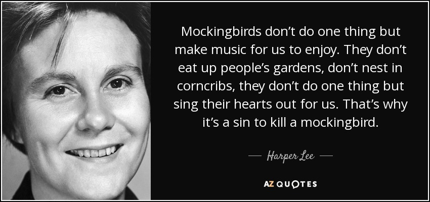 Mockingbirds don't do one thing but make music for us to enjoy. They don't eat up people's gardens, don't nest in corncribs, they don't do one thing but sing their hearts out for us. That's why it's a sin to kill a mockingbird. - Harper Lee