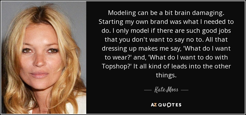 Modeling can be a bit brain damaging. Starting my own brand was what I needed to do. I only model if there are such good jobs that you don't want to say no to. All that dressing up makes me say, 'What do I want to wear?' and, 'What do I want to do with Topshop?' It all kind of leads into the other things. - Kate Moss