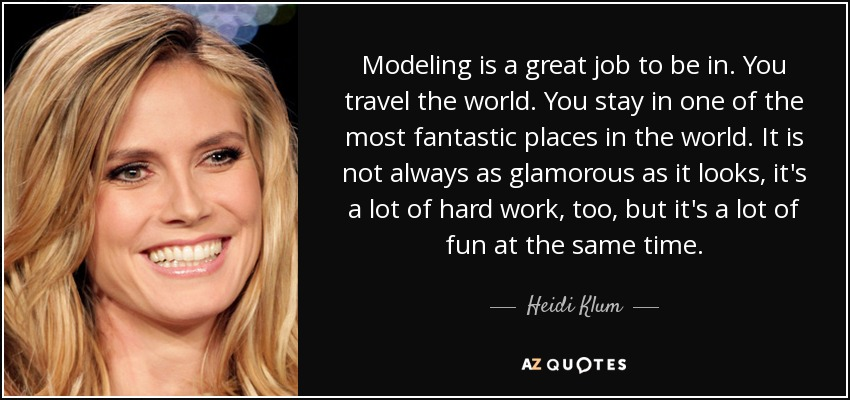 Modeling is a great job to be in. You travel the world. You stay in one of the most fantastic places in the world. It is not always as glamorous as it looks, it's a lot of hard work, too, but it's a lot of fun at the same time. - Heidi Klum
