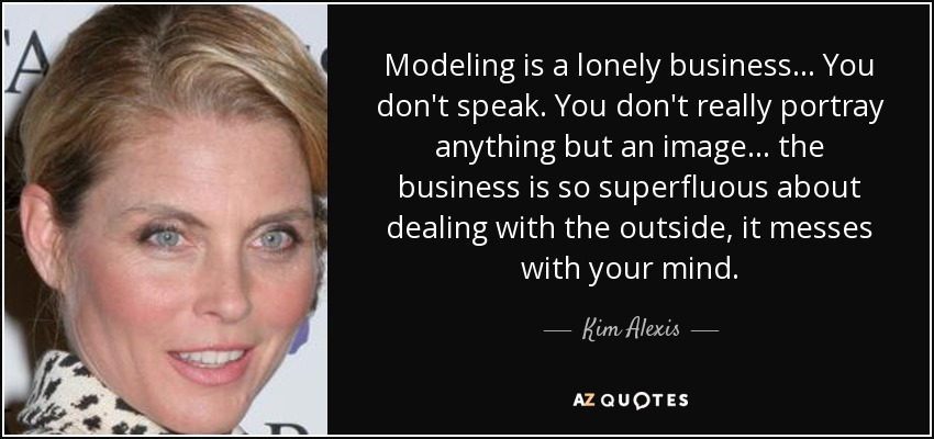 Modeling is a lonely business... You don't speak. You don't really portray anything but an image... the business is so superfluous about dealing with the outside, it messes with your mind. - Kim Alexis