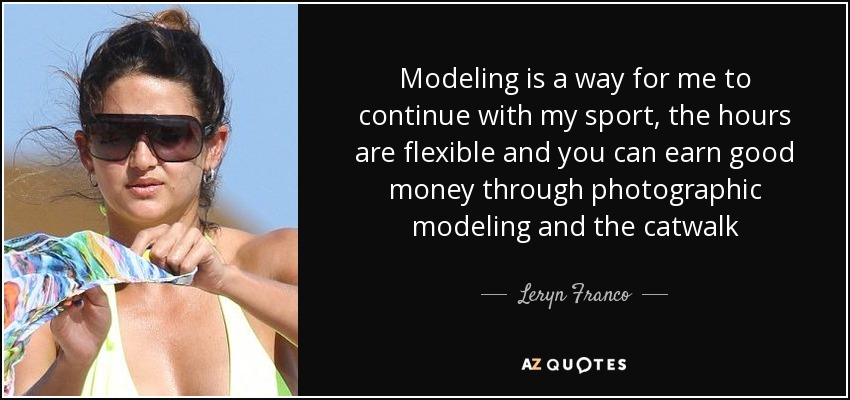 Modeling is a way for me to continue with my sport, the hours are flexible and you can earn good money through photographic modeling and the catwalk - Leryn Franco