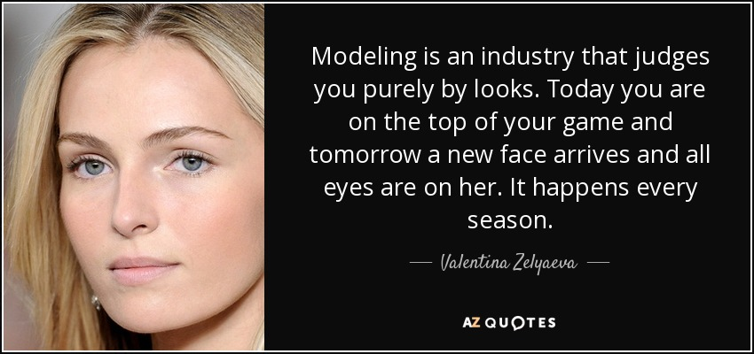 Modeling is an industry that judges you purely by looks. Today you are on the top of your game and tomorrow a new face arrives and all eyes are on her. It happens every season. - Valentina Zelyaeva