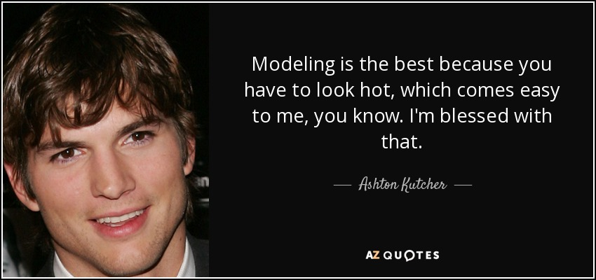 Ashton Kutcher quote: Modeling is the best because you have ...