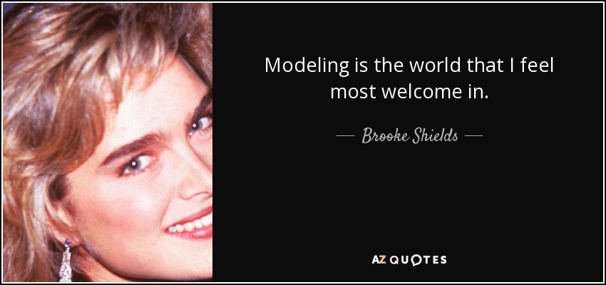 Modeling is the world that I feel most welcome in. - Brooke Shields