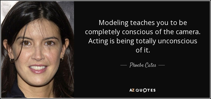 Modeling teaches you to be completely conscious of the camera. Acting is being totally unconscious of it. - Phoebe Cates