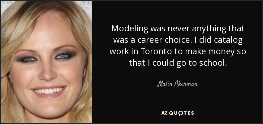 Modeling was never anything that was a career choice. I did catalog work in Toronto to make money so that I could go to school. - Malin Akerman