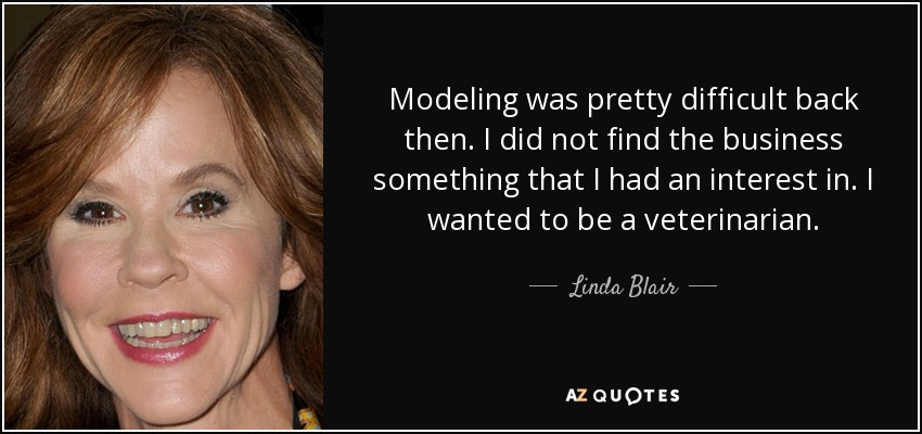 Modeling was pretty difficult back then. I did not find the business something that I had an interest in. I wanted to be a veterinarian. - Linda Blair