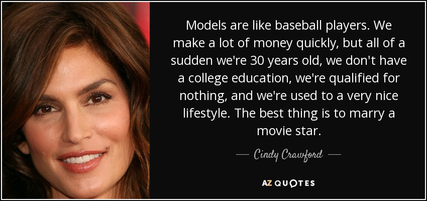 Models are like baseball players. We make a lot of money quickly, but all of a sudden we're 30 years old, we don't have a college education, we're qualified for nothing, and we're used to a very nice lifestyle. The best thing is to marry a movie star. - Cindy Crawford