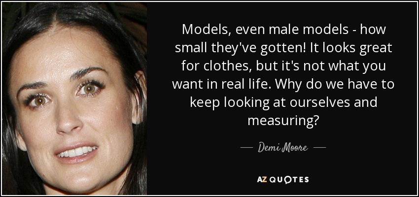 Models, even male models - how small they've gotten! It looks great for clothes, but it's not what you want in real life. Why do we have to keep looking at ourselves and measuring? - Demi Moore