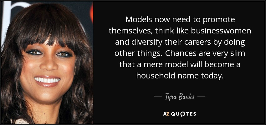 Models now need to promote themselves, think like businesswomen and diversify their careers by doing other things. Chances are very slim that a mere model will become a household name today. - Tyra Banks
