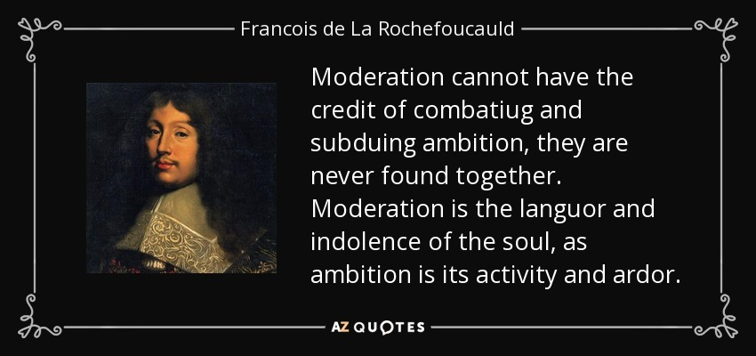Moderation cannot have the credit of combatiug and subduing ambition, they are never found together. Moderation is the languor and indolence of the soul, as ambition is its activity and ardor. - Francois de La Rochefoucauld