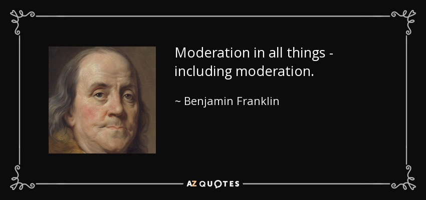 Moderation in all things - including moderation. - Benjamin Franklin