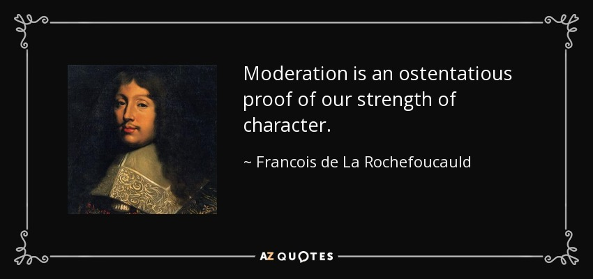 Moderation is an ostentatious proof of our strength of character. - Francois de La Rochefoucauld