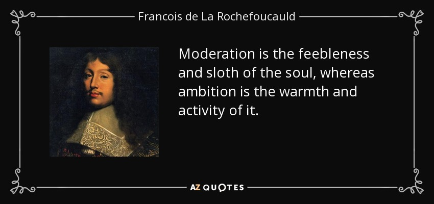 Moderation is the feebleness and sloth of the soul, whereas ambition is the warmth and activity of it. - Francois de La Rochefoucauld